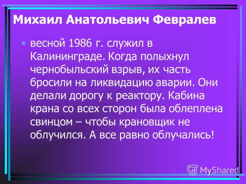 Михаил Анатольевич Февралев весной 1986 г. служил в Калининграде. Когда полыхнул чернобыльский взрыв, их часть бросили на ликвидацию аварии. Они делали дорогу к реактору. Кабина крана со всех сторон была облеплена свинцом – чтобы крановщик не облучил