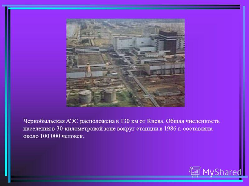 Чернобыльская АЭС расположена в 130 км от Киева. Общая численность населения в 30-километровой зоне вокруг станции в 1986 г. составляла около 100 000 человек.