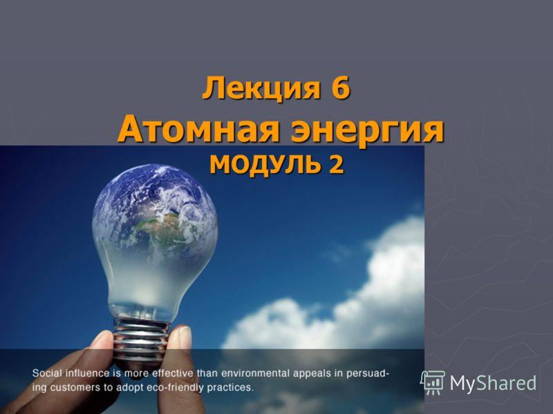 Лекция 6 Атомная энергия МОДУЛЬ 2