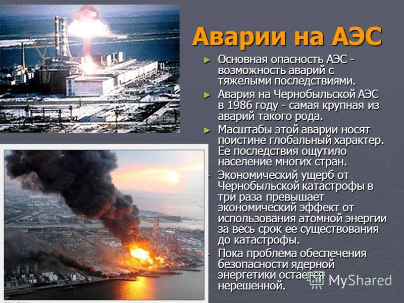 Аварии на АЭС Основная опасность АЭС - возможность аварий с тяжелыми последствиями. Основная опасность АЭС - возможность аварий с тяжелыми последствиями. Авария на Чернобыльской АЭС в 1986 году - самая крупная из аварий такого рода. Авария на Чернобы