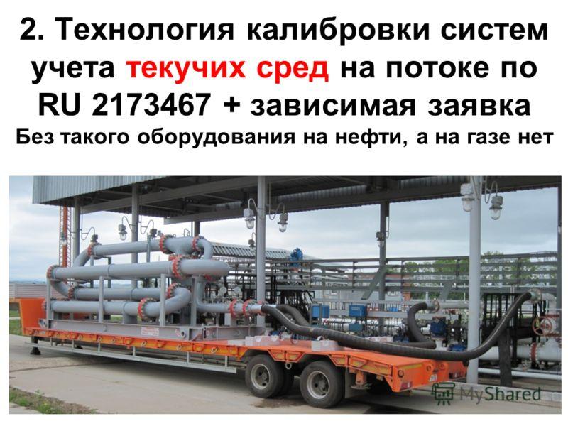 2. Технология калибровки систем учета текучих сред на потоке по RU 2173467 + зависимая заявка Без такого оборудования на нефти, а на газе нет