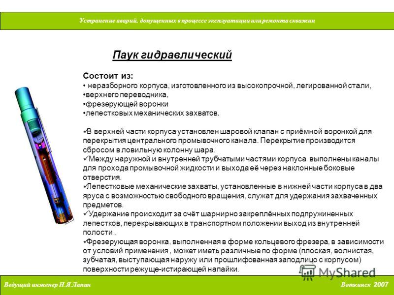 Устранение аварий, допущенных в процессе эксплуатации или ремонта скважин Ведущий инженер Н. Я. Лапин Воткинск 2007 Паук гидравлический Состоит из: неразборного корпуса, изготовленного из высокопрочной, легированной стали, верхнего переводника, фрезе