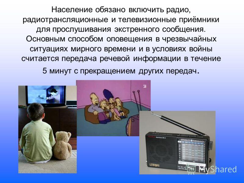 Население обязано включить радио, радиотрансляционные и телевизионные приёмники для прослушивания экстренного сообщения. Основным способом оповещения в чрезвычайных ситуациях мирного времени и в условиях войны считается передача речевой информации в