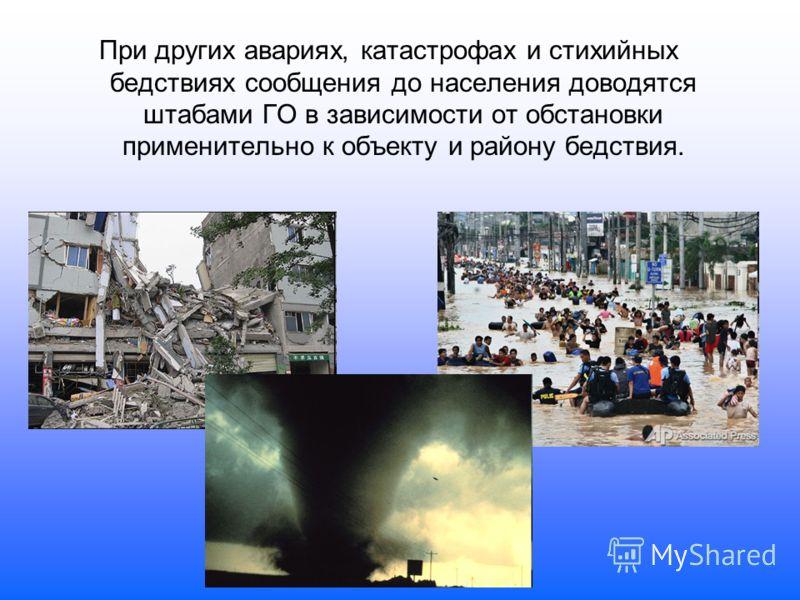 При других авариях, катастрофах и стихийных бедствиях сообщения до населения доводятся штабами ГО в зависимости от обстановки применительно к объекту и району бедствия.