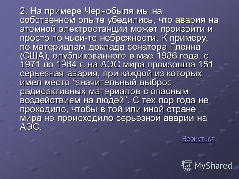 2. На примере Чернобыля мы на собственном опыте убедились, что авария на атомной электростанции может произойти и просто по чьей-то небрежности. К примеру, по материалам доклада сенатора Гленна (США), опубликованного в мае 1986 года, с 1971 по 1984 г