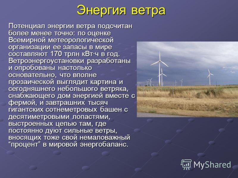 Энергия ветра Потенциал энергии ветра подсчитан более менее точно: по оценке Всемирной метеорологической организации ее запасы в мире составляют 170 трлн кВт·ч в год. Ветроэнергоустановки разработаны и опробованы настолько основательно, что вполне пр