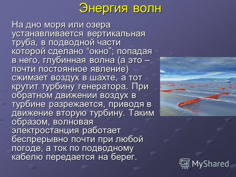 Энергия волн На дно моря или озера устанавливается вертикальная труба, в подводной части которой сделано окно; попадая в него, глубинная волна (а это – почти постоянное явление) сжимает воздух в шахте, а тот крутит турбину генератора. При обратном дв