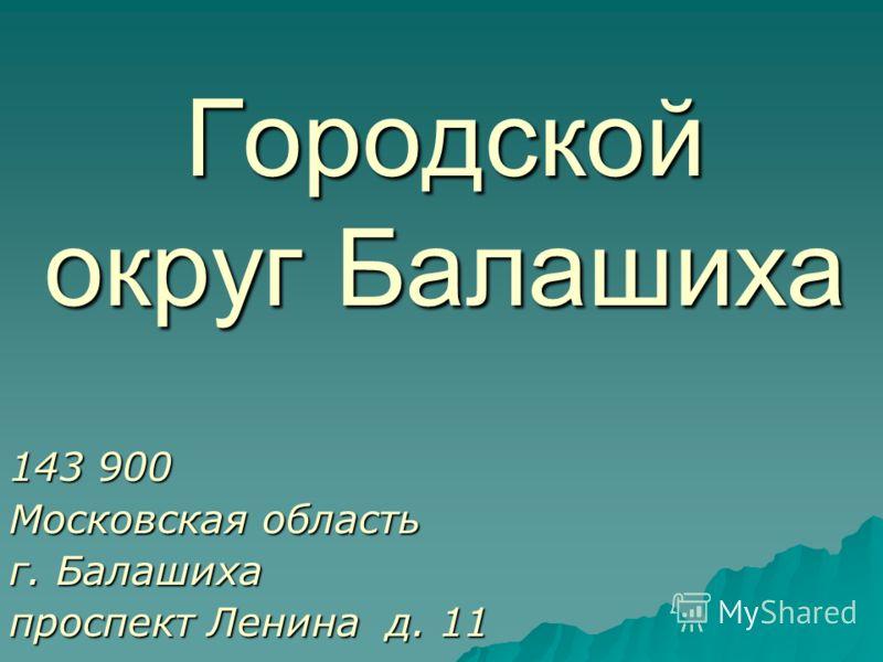 Городской округ Балашиха 143 900 Московская область г. Балашиха проспект Ленина д. 11