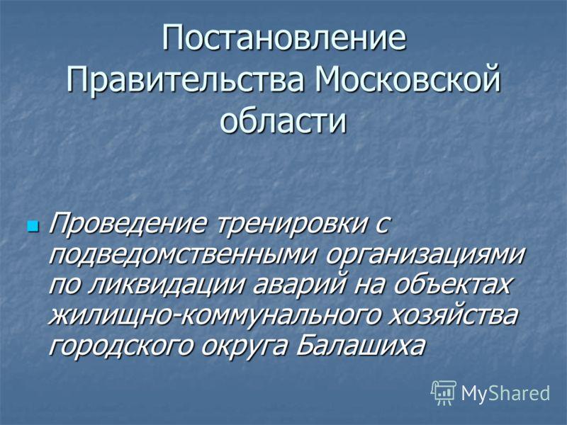 Постановление Правительства Московской области Проведение тренировки с подведомственными организациями по ликвидации аварий на объектах жилищно-коммунального хозяйства городского округа Балашиха