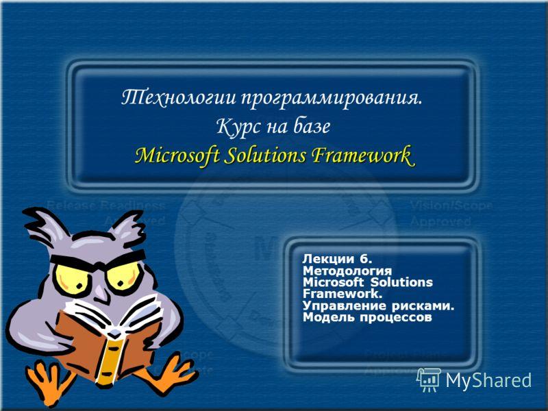 Microsoft Solutions Framework Технологии программирования. Курс на базе Microsoft Solutions Framework Лекции 6. Методология Microsoft Solutions Framework. Управление рисками. Модель процессов