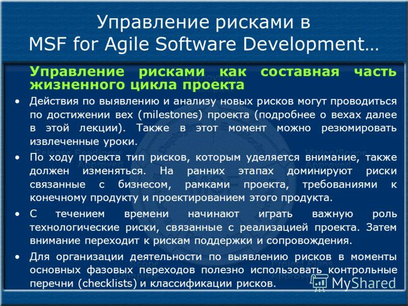 Управление рисками в MSF for Agile Software Development… Управление рисками как составная часть жизненного цикла проекта Действия по выявлению и анализу новых рисков могут проводиться по достижении вех (milestones) проекта (подробнее о вехах далее в