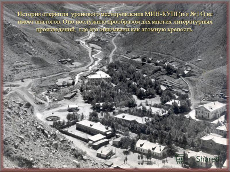 История открытия уранового месторождения МИН-КУШ (п/я 14) не имеет аналогов. Оно послужило прообразом для многих литературных произведений, где его описывали как атомную крепость.
