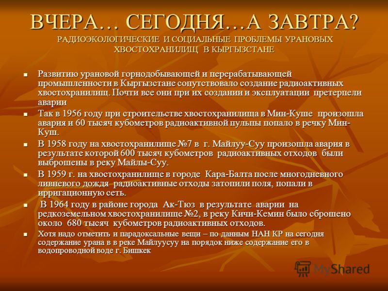 ВЧЕРА… СЕГОДНЯ…А ЗАВТРА? РАДИОЭКОЛОГИЧЕСКИЕ И СОЦИАЛЬНЫЕ ПРОБЛЕМЫ УРАНОВЫХ ХВОСТОХРАНИЛИЩ В КЫРГЫЗСТАНЕ Развитию урановой горнодобывающей и перерабатывающей промышленности в Кыргызстане сопутствовало создание радиоактивных хвостохранилищ. Почти все о