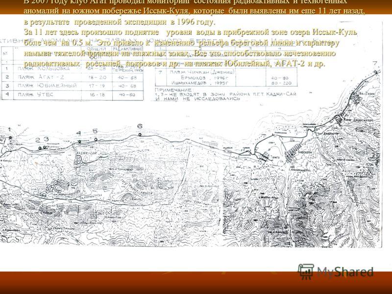 В 2007 году клуб Агат проводил мониторинг состояния радиоактивных и техногенных аномалий на южном побережье Иссык-Куля, которые были выявлены им еще 11 лет назад, в результате проведенной экспедиции в 1996 году. За 11 лет здесь произошло поднятие уро