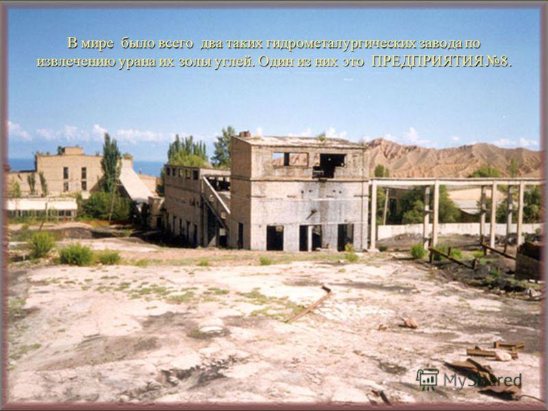 В мире было всего два таких гидрометалургических завода по извлечению урана их золы углей. Один из них это ПРЕДПРИЯТИЯ 8.