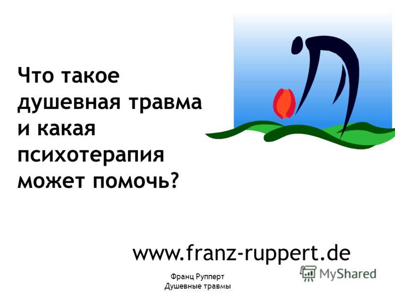 Франц Рупперт Душевные травмы www.franz-ruppert.de Что такое душевная травма и какая психотерапия может помочь?