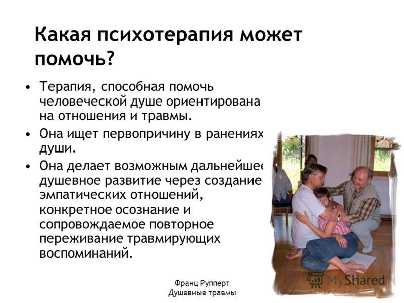 Франц Рупперт Душевные травмы Терапия, способная помочь человеческой душе ориентирована на отношения и травмы. Она ищет первопричину в ранениях души. Она делает возможным дальнейшее душевное развитие через создание эмпатических отношений, конкретное