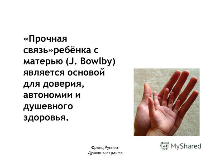 Франц Рупперт Душевные травмы «Прочная связь»ребёнка с матерью (J. Bowlby) является основой для доверия, автономии и душевного здоровья.
