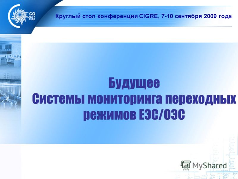 Будущее Системы мониторинга переходных режимов ЕЭС/ОЭС Круглый стол конференции СIGRE, 7-10 сентября 2009 года