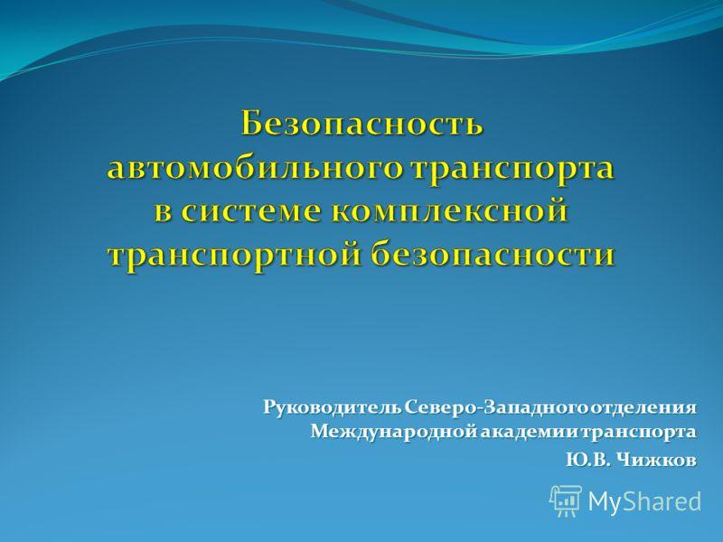 Руководитель Северо-Западного отделения Международной академии транспорта Ю.В. Чижков