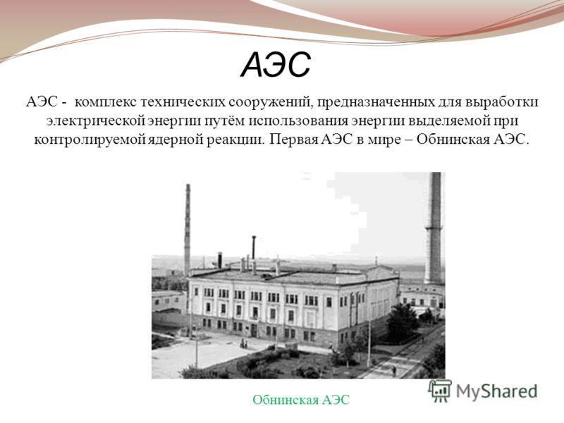 АЭС - комплекс технических сооружений, предназначенных для выработки электрической энергии путём использования энергии выделяемой при контролируемой ядерной реакции. Первая АЭС в мире – Обнинская АЭС. АЭС Обнинская АЭС