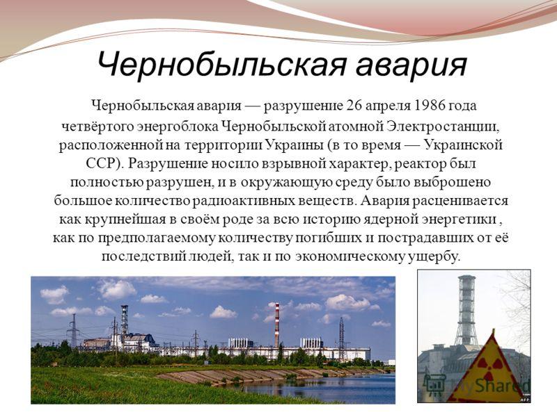 Чернобыльская авария разрушение 26 апреля 1986 года четвёртого энергоблока Чернобыльской атомной Электростанции, расположенной на территории Украины (в то время Украинской ССР). Разрушение носило взрывной характер, реактор был полностью разрушен, и в