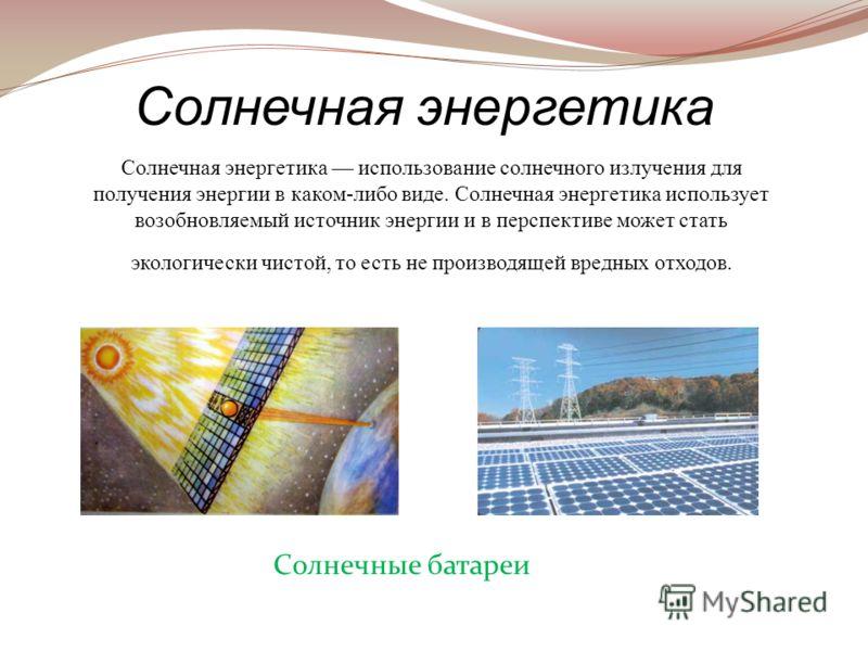 Солнечная энергетика использование солнечного излучения для получения энергии в каком-либо виде. Солнечная энергетика использует возобновляемый источник энергии и в перспективе может стать экологически чистой, то есть не производящей вредных отходов.