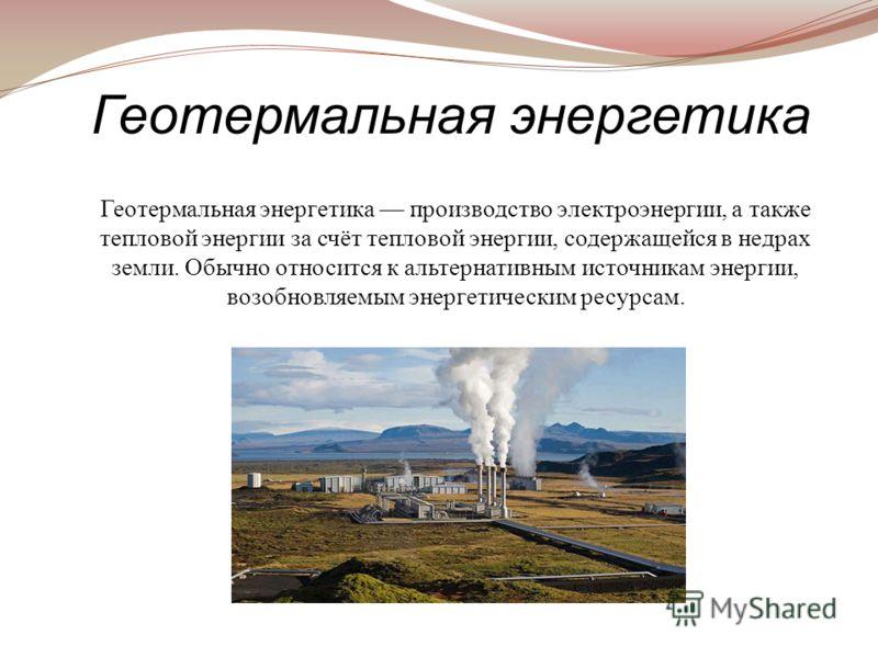 Геотермальная энергетика производство электроэнергии, а также тепловой энергии за счёт тепловой энергии, содержащейся в недрах земли. Обычно относится к альтернативным источникам энергии, возобновляемым энергетическим ресурсам. Геотермальная энергети