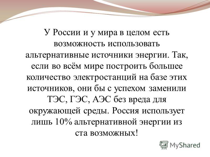 У России и у мира в целом есть возможность использовать альтернативные источники энергии. Так, если во всём мире построить большее количество электростанций на базе этих источников, они бы с успехом заменили ТЭС, ГЭС, АЭС без вреда для окружающей сре