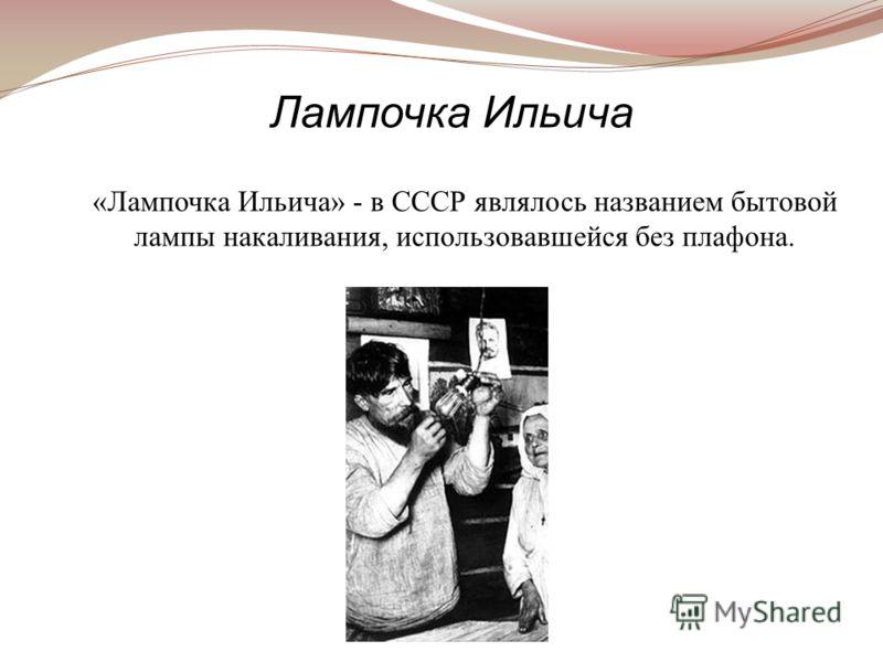 «Лампочка Ильича» - в СССР являлось названием бытовой лампы накаливания, использовавшейся без плафона. Лампочка Ильича