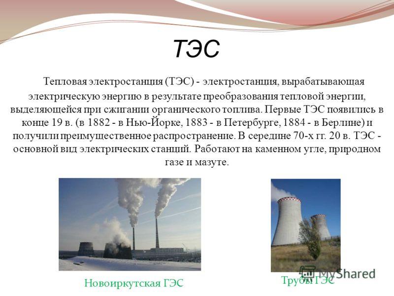 Тепловая электростанция (ТЭС) - электростанция, вырабатывающая электрическую энергию в результате преобразования тепловой энергии, выделяющейся при сжигании органического топлива. Первые ТЭС появились в конце 19 в. (в 1882 - в Нью-Йорке, 1883 - в Пет