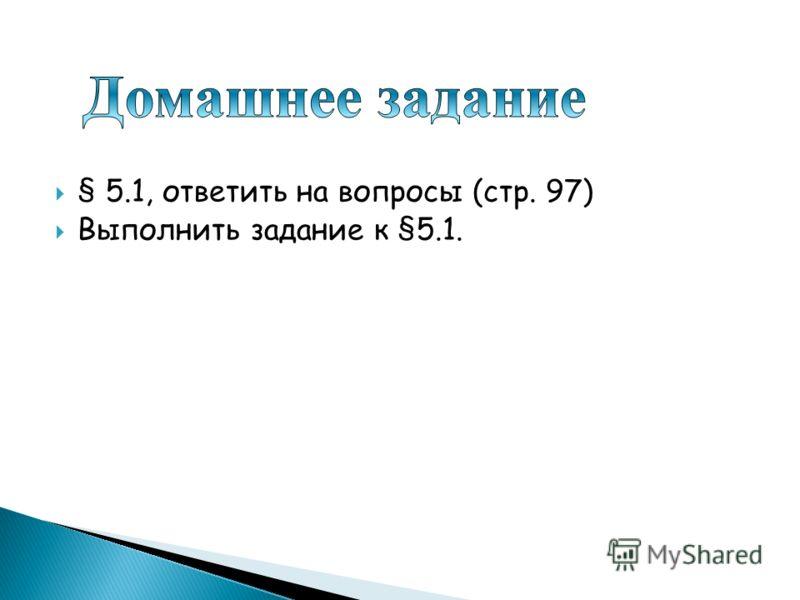 § 5.1, ответить на вопросы (стр. 97) Выполнить задание к §5.1.
