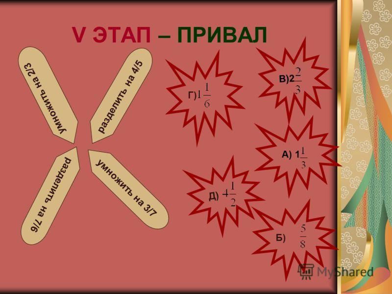V ЭТАП – ПРИВАЛ В)2 Г) А) 1 Б) умножить на 2/3 умножить на 3/7 разделить на 4/5 разделить на 7/6 Д)
