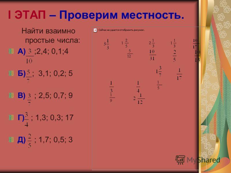 I ЭТАП – Проверим местность. Найти взаимно простые числа: А) ;2,4; 0,1;4 Б) ; 3,1; 0,2; 5 В) ; 2,5; 0,7; 9 Г) ; 1,3; 0,3; 17 Д) ; 1,7; 0,5; 3