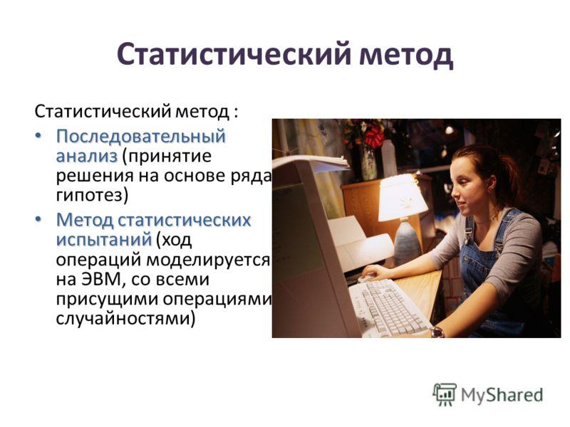Статистический метод Статистический метод : Последовательный анализ Последовательный анализ (принятие решения на основе ряда гипотез) Метод статистических испытаний Метод статистических испытаний (ход операций моделируется на ЭВМ, со всеми присущими