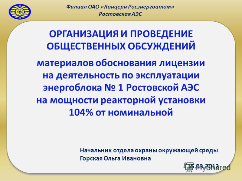 Филиал ОАО «Концерн Росэнергоатом» Ростовская АЭС ОРГАНИЗАЦИЯ И ПРОВЕДЕНИЕ ОБЩЕСТВЕННЫХ ОБСУЖДЕНИЙ материалов обоснования лицензии на деятельность по эксплуатации энергоблока 1 Ростовской АЭС на мощности реакторной установки 104% от номинальной Начал