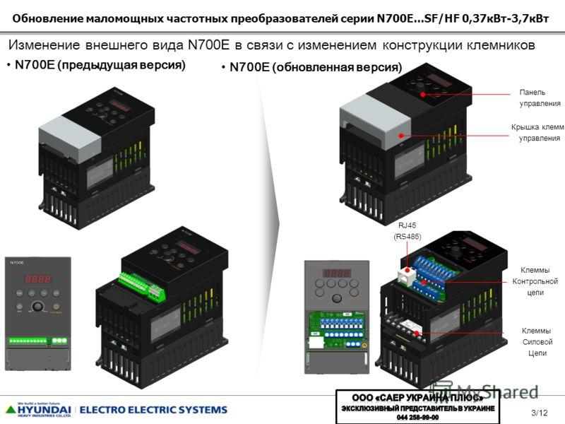 3/12 N700E (предыдущая версия) N700E (обновленная версия) Изменение внешнего вида N700E в связи с изменением конструкции клемников Клеммы Силовой Цепи Клеммы Контрольной цепи RJ45 (RS485) Панель управления Крышка клемм управления Обновление маломощны