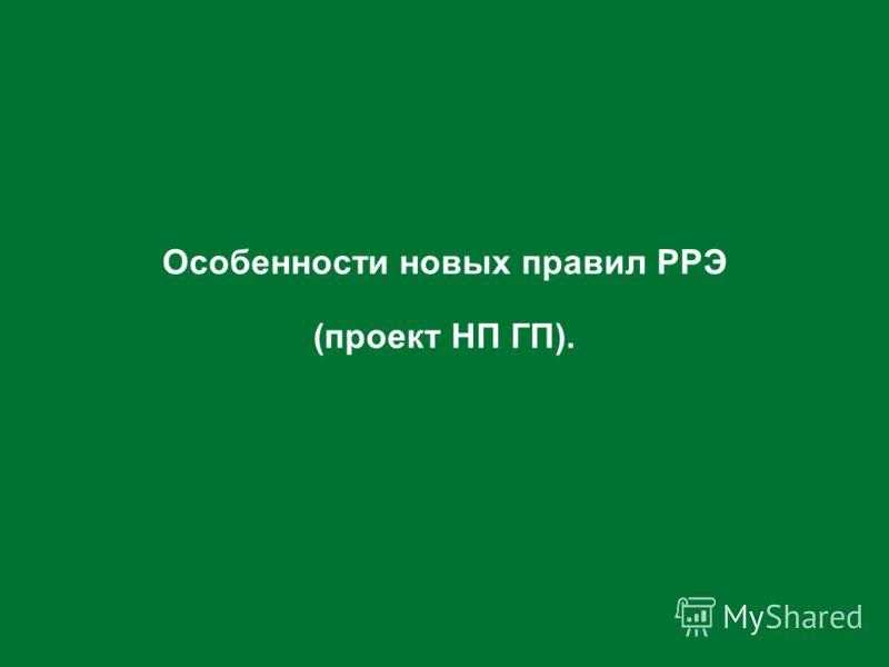 Особенности новых правил РРЭ (проект НП ГП).