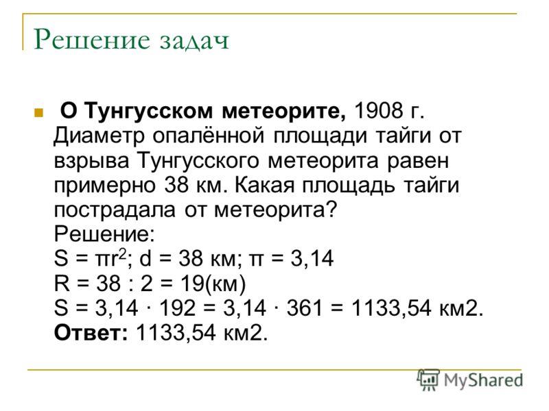 Решение задач О Тунгусском метеорите, 1908 г. Диаметр опалённой площади тайги от взрыва Тунгусского метеорита равен примерно 38 км. Какая площадь тайги пострадала от метеорита? Решение: Ѕ = πr 2 ; d = 38 км; π = 3,14 R = 38 : 2 = 19(км) Ѕ = 3,14 · 19
