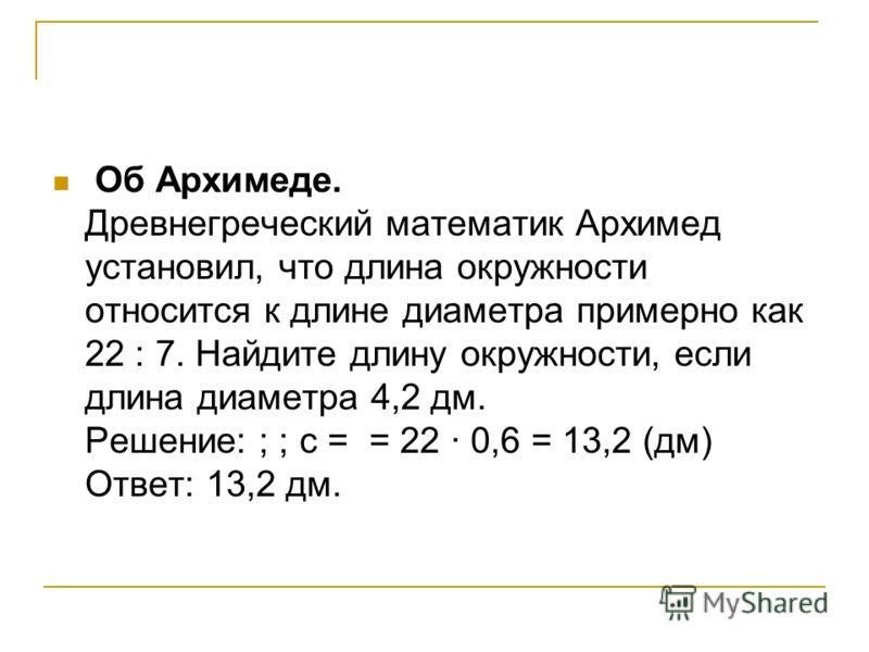 Об Архимеде. Древнегреческий математик Архимед установил, что длина окружности относится к длине диаметра примерно как 22 : 7. Найдите длину окружности, если длина диаметра 4,2 дм. Решение: ; ; с = = 22 · 0,6 = 13,2 (дм) Ответ: 13,2 дм.