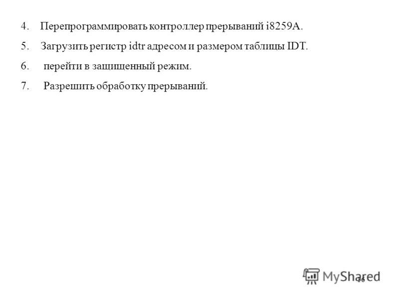 16 4. Перепрограммировать контроллер прерываний i8259A. 5.Загрузить регистр idtr адресом и размером таблицы IDT. 6. перейти в защищенный режим. 7. Разрешить обработку прерываний.