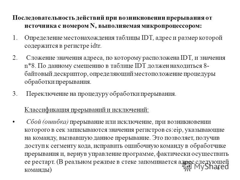 6 Последовательность действий при возникновении прерывания от источника с номером N, выполняемая микропроцессором: 1.Определение местонахождения таблицы IDT, адрес и размер которой содержится в регистре idtr. 2. Сложение значения адреса, по которому