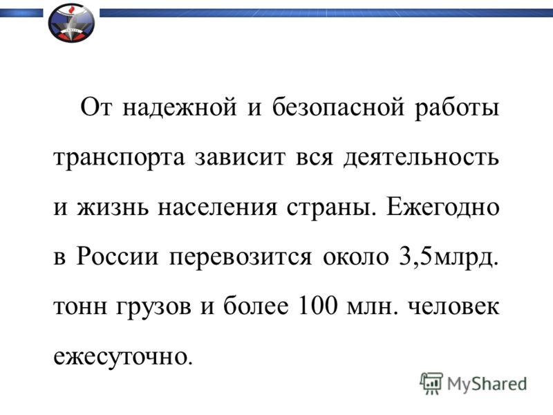 От надежной и безопасной работы транспорта зависит вся деятельность и жизнь населения страны. Ежегодно в России перевозится около 3,5млрд. тонн грузов и более 100 млн. человек ежесуточно.