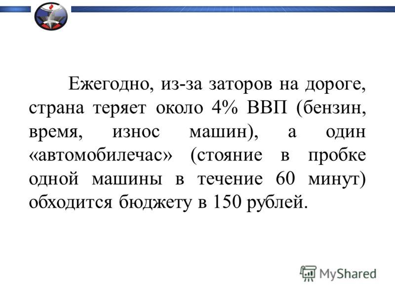 Ежегодно, из-за заторов на дороге, страна теряет около 4% ВВП (бензин, время, износ машин), а один «автомобилечас» (стояние в пробке одной машины в течение 60 минут) обходится бюджету в 150 рублей.
