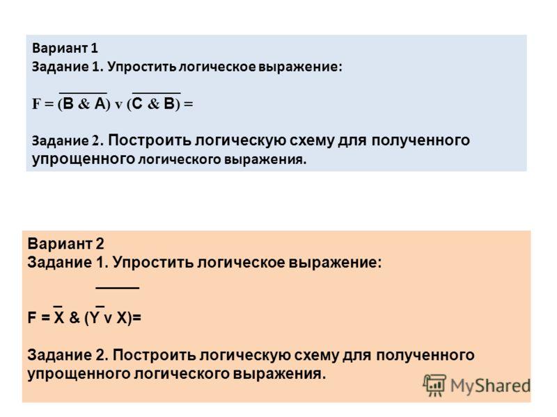 Вариант 1 Задание 1. Упростить логическое выражение: ______ ______ F = ( В & А ) v ( С & В ) = Задание 2. Построить логическую схему для полученного упрощенного логического выражения. Вариант 2 Задание 1. Упростить логическое выражение: _____ _ _ F =