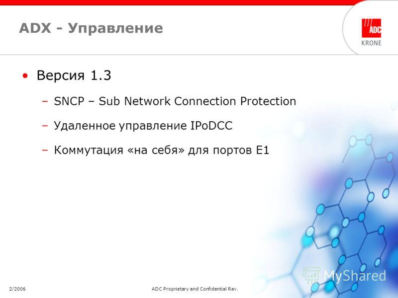 2/2006ADC Proprietary and Confidential Rev. 2.511 ADX - Управление Версия 1.3 –SNCP – Sub Network Connection Protection –Удаленное управление IPoDCC –Коммутация «на себя» для портов E1