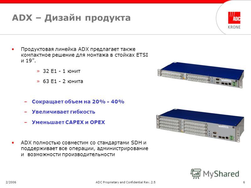 2/2006ADC Proprietary and Confidential Rev. 2.56 ADX – Дизайн продукта Продуктовая линейка ADX предлагает также компактное решение для монтажа в стойках ETSI и 19. »32 E1 - 1 юнит »63 E1 - 2 юнита –Сокращает объем на 20% - 40% –Увеличивает гибкость –