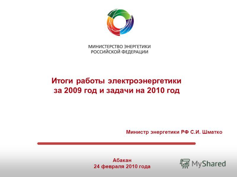 Итоги работы электроэнергетики за 2009 год и задачи на 2010 год Министр энергетики РФ С.И. Шматко Абакан 24 февраля 2010 года