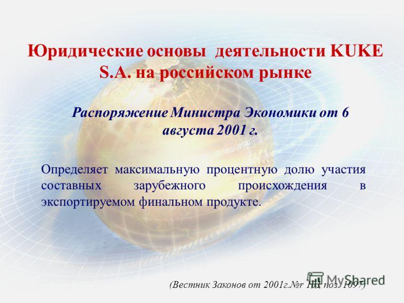 Юридические основы деятельности KUKE S.A. нa российском рынке Распоряжение Министра Экономики от 6 августа 2001 г. Определяет максимальную процентную долю участия составных зарубежного происхождения в экспортируемом финальном продукте. (Вестник Закон