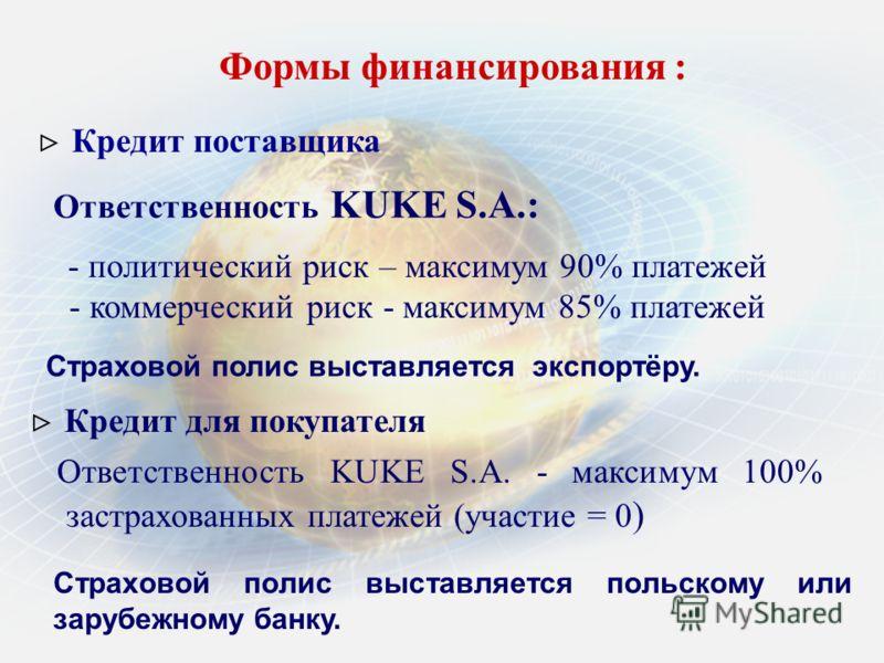 Формы финансирования : Кредит для покупателя Кредит поставщика Ответственность KUKE S.A.: - политический риск – максимум 90% платежей - коммерческий риск - максимум 85% платежей Страховой полис выставляется экспортёру. Ответственность KUKE S.A. - мак